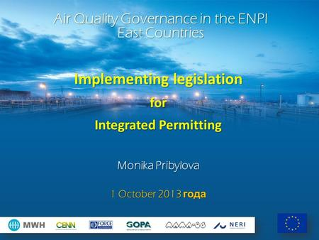 Implementing legislation for Integrated Permitting Monika Pribylova 1 October 2013 года Air Quality Governance in the ENPI East Countries.