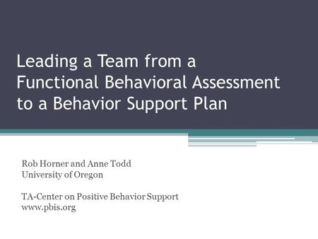 Leading a Team from a Functional Behavioral Assessment to a Behavior Support Plan Rob Horner and Anne Todd University of Oregon TA-Center on Positive Behavior.