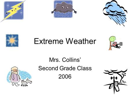 Extreme Weather Mrs. Collins' Second Grade Class 2006.