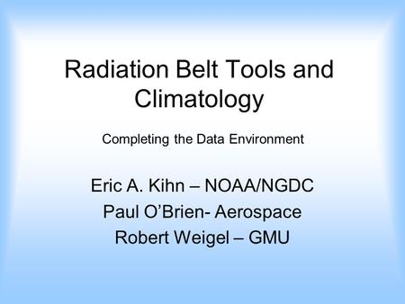 Radiation Belt Tools and Climatology Eric A. Kihn – NOAA/NGDC Paul O'Brien- Aerospace Robert Weigel – GMU Completing the Data Environment.