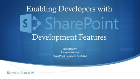 Enabling Developers with Development Features Presented by: Ricardo Wilkins SharePoint Solutions Architect.