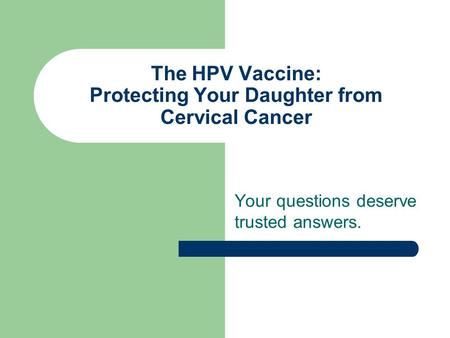 The HPV Vaccine: Protecting Your Daughter from Cervical Cancer Your questions deserve trusted answers.