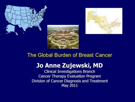 Jo Anne Zujewski, MD Clinical Investigations Branch Cancer Therapy Evaluation Program Division of Cancer Diagnosis and Treatment May 2011 The Global Burden.