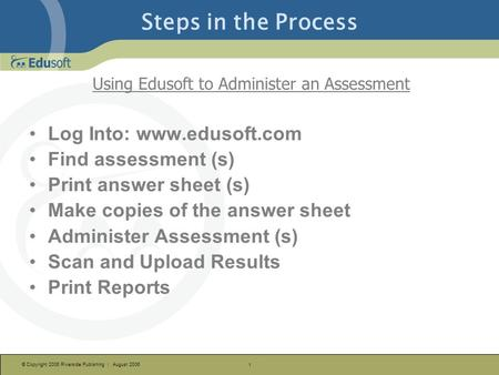 © Copyright 2006 Riverside Publishing | August 2006 1 Steps in the Process Using Edusoft to Administer an Assessment Log Into: www.edusoft.com Find assessment.