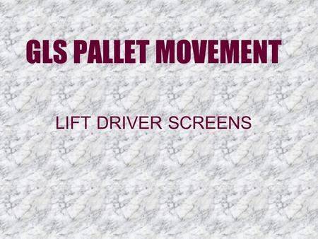 GLS PALLET MOVEMENT LIFT DRIVER SCREENS. Putaways  Putaway drivers and replenishment drivers will both login and use the same GLS screen. They will log.