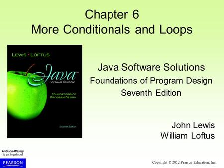 Copyright © 2012 Pearson Education, Inc. Chapter 6 More Conditionals and Loops Java Software Solutions Foundations of Program Design Seventh Edition John.