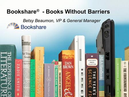 Bookshare ® - Books Without Barriers Betsy Beaumon, VP & General Manager 11.