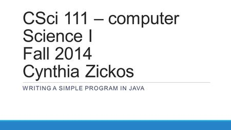 CSci 111 – computer Science I Fall 2014 Cynthia Zickos WRITING A SIMPLE PROGRAM IN JAVA.