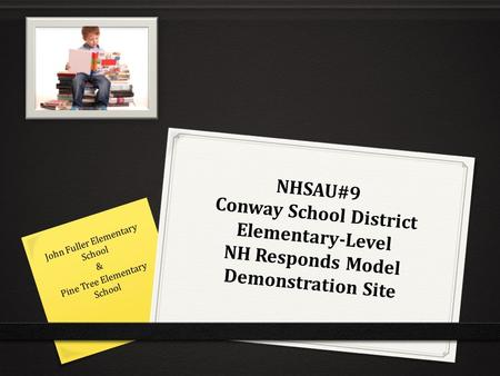 NHSAU#9 Conway School District Elementary-Level NH Responds Model Demonstration Site John Fuller Elementary School & Pine Tree Elementary School.