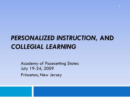 PERSONALIZED INSTRUCTION, AND COLLEGIAL LEARNING Academy of Pacesetting States July 19-24, 2009 Princeton, New Jersey 1.