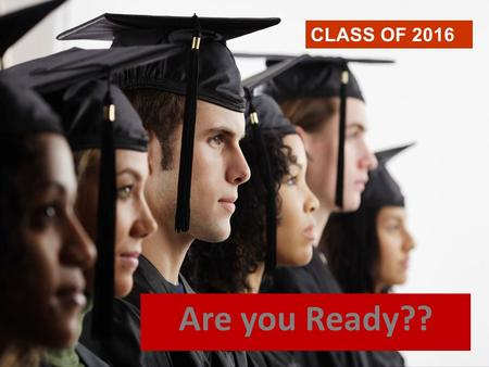 Are you Ready?? CLASS OF 2016. Tonight's Purpose 1. Senior Timeline 2. Graduation Requirements 3. High School Transcript 4. NCAA Requirements 5. Options.