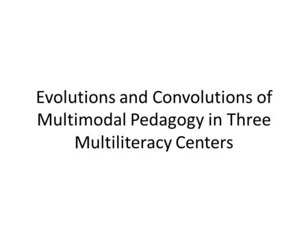 Evolutions and Convolutions of Multimodal Pedagogy in Three Multiliteracy Centers.