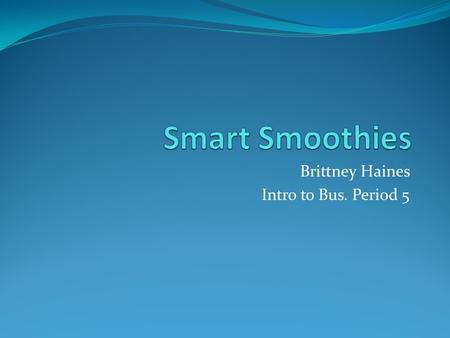 Brittney Haines Intro to Bus. Period 5. The area we live in really needs a … I believe that here in the Macungie/ Emmaus area we need a healthy smoothie.