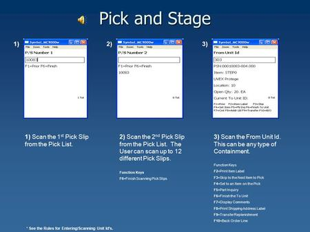 Pick and Stage 1) 2) Scan the 2 nd Pick Slip from the Pick List. The User can scan up to 12 different Pick Slips. Function Keys F6=Finish Scanning Pick.