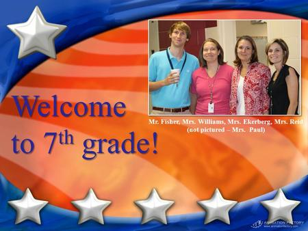 Welcome to 7 th grade! Mr. Fisher, Mrs. Williams, Mrs. Ekerberg, Mrs. Reid (not pictured – Mrs. Paul)