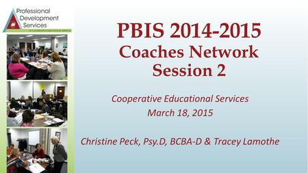 Cooperative Educational Services March 18, 2015 Christine Peck, Psy.D, BCBA-D & Tracey Lamothe PBIS 2014-2015 Coaches Network Session 2.