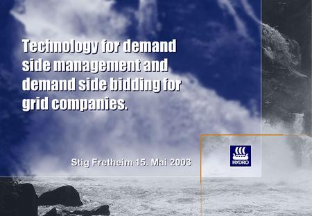 Technology for demand side management and demand side bidding for grid companies. Stig Fretheim 15. Mai 2003.