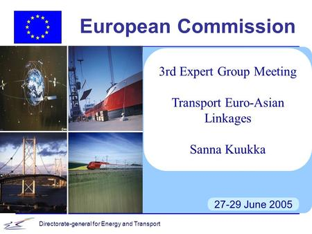 Directorate-general for Energy and Transport European Commission 27-29 June 2005 3rd Expert Group Meeting Transport Euro-Asian Linkages Sanna Kuukka.