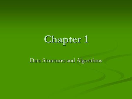 Chapter 1 Data Structures and Algorithms. Primary Goals Present commonly used data structures Present commonly used data structures Introduce the idea.