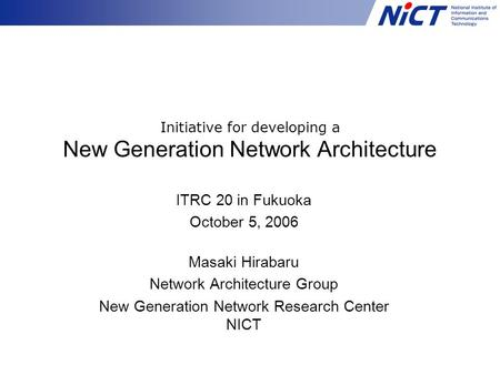 Initiative for developing a New Generation Network Architecture ITRC 20 in Fukuoka October 5, 2006 Masaki Hirabaru Network Architecture Group New Generation.
