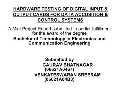 HARDWARE TESTING OF DIGITAL INPUT & OUTPUT CARDS FOR DATA ACCUSITION & CONTROL SYSTEMS A Mini Project Report submitted in partial fulfillment for the award.