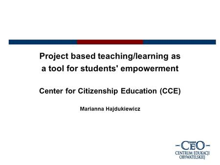 Project based teaching/learning as a tool for students' empowerment Center for Citizenship Education (CCE) Marianna Hajdukiewicz.