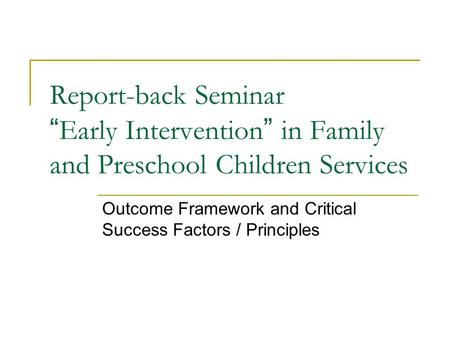 "Report-back Seminar "" Early Intervention "" in Family and Preschool Children Services Outcome Framework and Critical Success Factors / Principles."