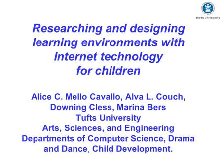 Researching and designing learning environments with Internet technology for children Alice C. Mello Cavallo, Alva L. Couch, Downing Cless, Marina Bers.