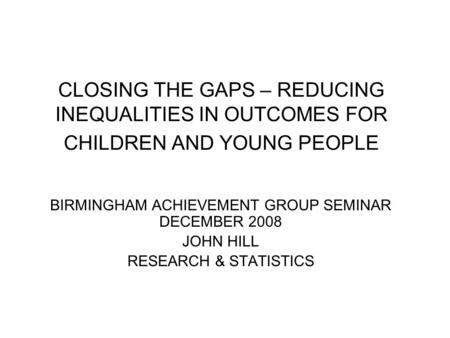 CLOSING THE GAPS – REDUCING INEQUALITIES IN OUTCOMES FOR CHILDREN AND YOUNG PEOPLE BIRMINGHAM ACHIEVEMENT GROUP SEMINAR DECEMBER 2008 JOHN HILL RESEARCH.