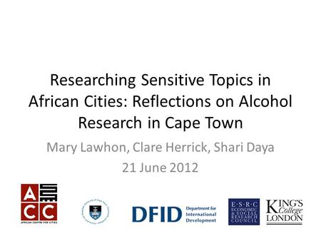 Researching Sensitive Topics in African Cities: Reflections on Alcohol Research in Cape Town Mary Lawhon, Clare Herrick, Shari Daya 21 June 2012.
