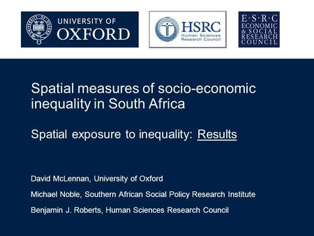 Spatial measures of socio-economic inequality in South Africa Spatial exposure to inequality: Results David McLennan, University of Oxford Michael Noble,