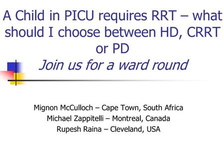 A Child in PICU requires RRT – what should I choose between HD, CRRT or PD Join us for a ward round Mignon McCulloch – Cape Town, South Africa Michael.