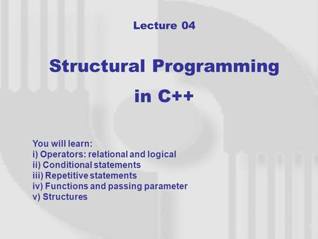 1 Lecture 04 Structural Programming in C++ You will learn: i) Operators: relational and logical ii) Conditional statements iii) Repetitive statements.