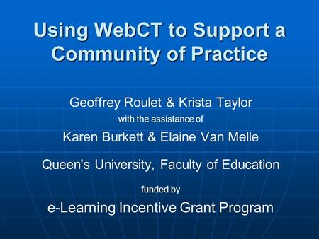 Using WebCT to Support a Community of Practice Geoffrey Roulet & Krista Taylor with the assistance of Karen Burkett & Elaine Van Melle Queen's University,