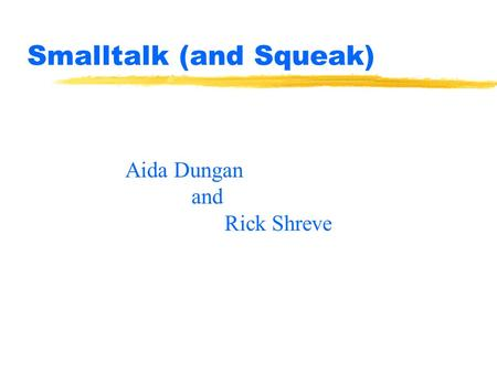 Smalltalk (and Squeak) Aida Dungan and Rick Shreve.