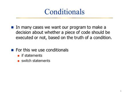 1 Conditionals In many cases we want our program to make a decision about whether a piece of code should be executed or not, based on the truth of a condition.