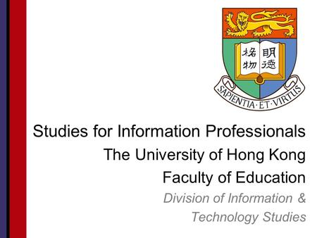 Studies for Information Professionals The University of Hong Kong Faculty of Education Division of Information & Technology Studies.