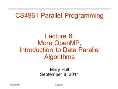 09/08/2011CS4961 CS4961 Parallel Programming Lecture 6: More OpenMP, Introduction to Data Parallel Algorithms Mary Hall September 8, 2011.