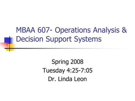 MBAA 607- Operations Analysis & Decision Support Systems Spring 2008 Tuesday 4:25-7:05 Dr. Linda Leon.