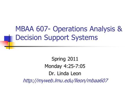 MBAA 607- Operations Analysis & Decision Support Systems Spring 2011 Monday 4:25-7:05 Dr. Linda Leon