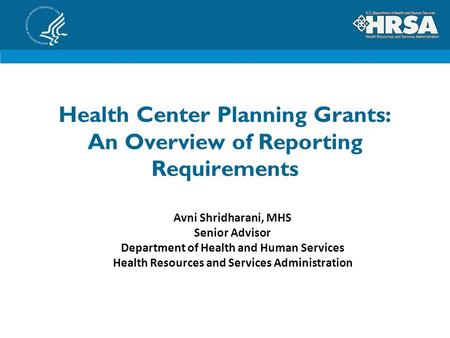 Health Center Planning Grants: An Overview of Reporting Requirements Avni Shridharani, MHS Senior Advisor Department of Health and Human Services Health.