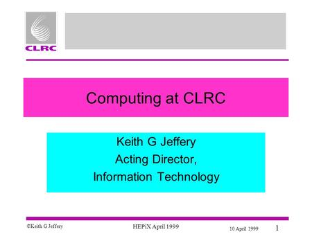 10 April 1999 1 © Keith G Jeffery HEPiX April 1999 Computing at CLRC Keith G Jeffery Acting Director, Information Technology.