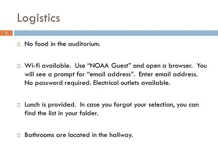 "Logistics  No food in the auditorium.  Wi-fi available. Use ""NOAA Guest"" and open a browser. You will see a prompt for ""email address"". Enter email address."
