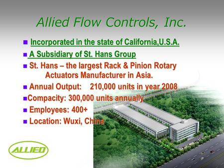 Allied Flow Controls, Inc. Incorporated in the state of California,U.S.A. Incorporated in the state of California,U.S.A. A Subsidiary of St. Hans Group.
