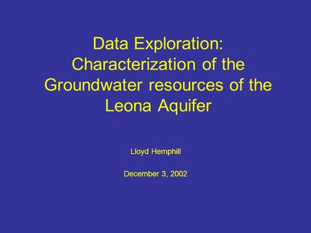 Data Exploration: Characterization of the Groundwater resources of the Leona Aquifer Lloyd Hemphill December 3, 2002.
