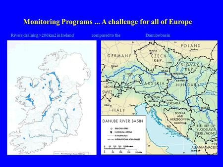 Monitoring Programs... A challenge for all of Europe Rivers draining >200km2 in Ireland compared to the Danube basin.