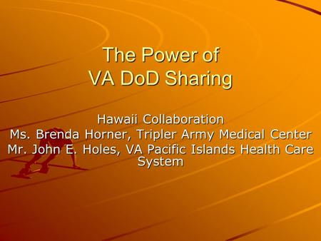 The Power of VA DoD Sharing Hawaii Collaboration Ms. Brenda Horner, Tripler Army Medical Center Mr. John E. Holes, VA Pacific Islands Health Care System.