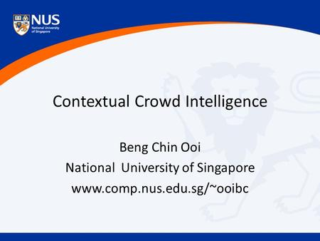 Contextual Crowd Intelligence Beng Chin Ooi National University of Singapore www.comp.nus.edu.sg/~ooibc.
