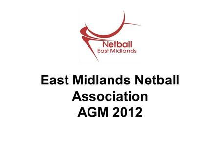 East Midlands Netball Association AGM 2012. Goodbyes & Hellos Hayley Bramley Sam Meade Julian Taylor Kelly Walker.