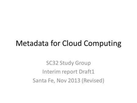 Metadata for Cloud Computing SC32 Study Group Interim report Draft1 Santa Fe, Nov 2013 (Revised)
